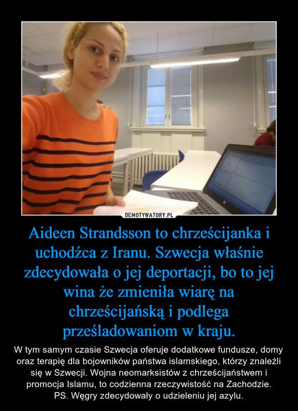 Aideen Strandsson to chrześcijanka i uchodźca z Iranu. Szwecja właśnie zdecydowała o jej deportacji, bo to jej wina że zmieniła wiarę na chrześcijańską i podlega prześladowaniom w kraju. – W tym samym czasie Szwecja oferuje dodatkowe fundusze, domy oraz terapię dla bojowników państwa islamskiego, którzy znaleźli się w Szwecji. Wojna neomarksistów z chrześcijaństwem i promocja Islamu, to codzienna rzeczywistość na Zachodzie.PS. Węgry zdecydowały o udzieleniu jej azylu.