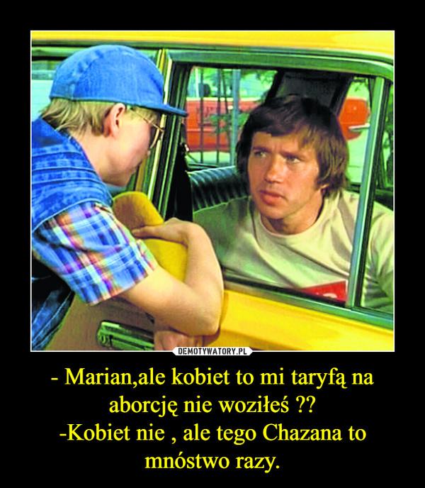 - Marian,ale kobiet to mi taryfą na aborcję nie woziłeś ??-Kobiet nie , ale tego Chazana to mnóstwo razy. –