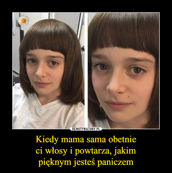 Kiedy mama sama obetnieci włosy i powtarza, jakimpięknym jesteś paniczem –