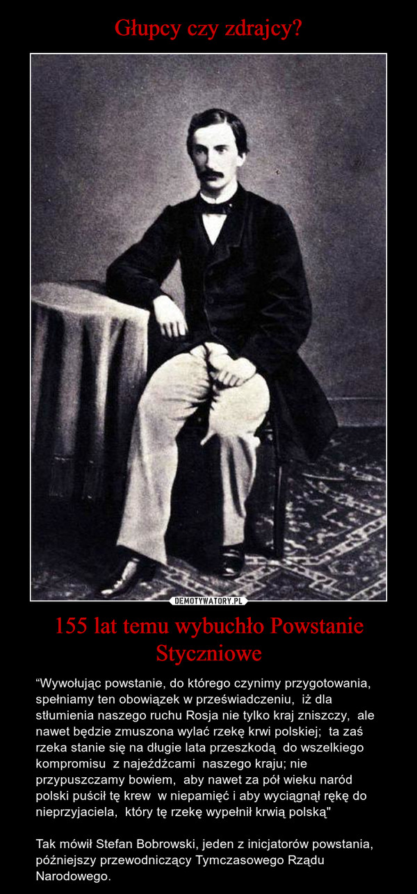 """155 lat temu wybuchło Powstanie Styczniowe – """"Wywołując powstanie, do którego czynimy przygotowania,  spełniamy ten obowiązek w przeświadczeniu,  iż dla stłumienia naszego ruchu Rosja nie tylko kraj zniszczy,  ale nawet będzie zmuszona wylać rzekę krwi polskiej;  ta zaś rzeka stanie się na długie lata przeszkodą  do wszelkiego kompromisu  z najeźdźcami  naszego kraju; nie przypuszczamy bowiem,  aby nawet za pół wieku naród polski puścił tę krew  w niepamięć i aby wyciągnął rękę do nieprzyjaciela,  który tę rzekę wypełnił krwią polską"""" Tak mówił Stefan Bobrowski, jeden z inicjatorów powstania, późniejszy przewodniczący Tymczasowego Rządu Narodowego."""