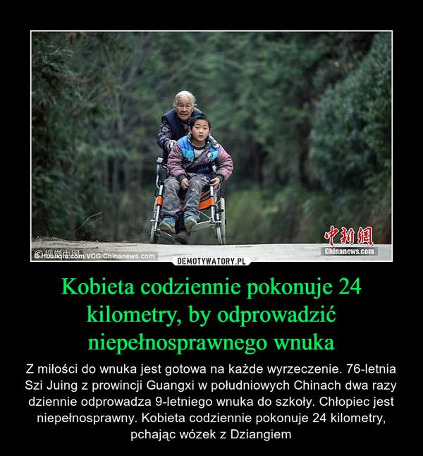 Kobieta codziennie pokonuje 24 kilometry, by odprowadzić niepełnosprawnego wnuka – Z miłości do wnuka jest gotowa na każde wyrzeczenie. 76-letnia Szi Juing z prowincji Guangxi w południowych Chinach dwa razy dziennie odprowadza 9-letniego wnuka do szkoły. Chłopiec jest niepełnosprawny. Kobieta codziennie pokonuje 24 kilometry, pchając wózek z Dziangiem