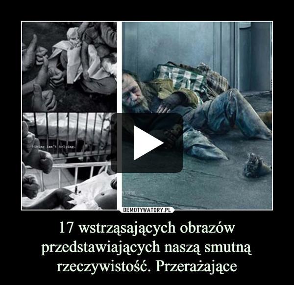 17 wstrząsających obrazów przedstawiających naszą smutną rzeczywistość. Przerażające –