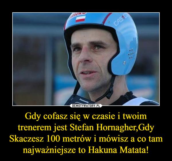 Gdy cofasz się w czasie i twoim trenerem jest Stefan Hornagher,Gdy Skaczesz 100 metrów i mówisz a co tam najważniejsze to Hakuna Matata! –