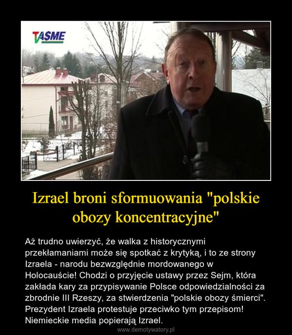 """Izrael broni sformuowania """"polskie obozy koncentracyjne"""" – Aż trudno uwierzyć, że walka z historycznymi przekłamaniami może się spotkać z krytyką, i to ze strony Izraela - narodu bezwzględnie mordowanego w Holocauście! Chodzi o przyjęcie ustawy przez Sejm, która zakłada kary za przypisywanie Polsce odpowiedzialności za zbrodnie III Rzeszy, za stwierdzenia """"polskie obozy śmierci"""". Prezydent Izraela protestuje przeciwko tym przepisom! Niemieckie media popierają Izrael."""