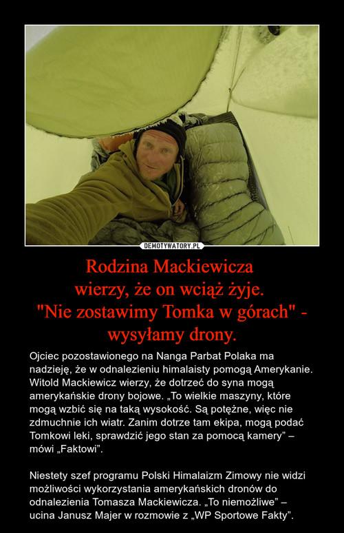 """Rodzina Mackiewicza  wierzy, że on wciąż żyje.  """"Nie zostawimy Tomka w górach"""" - wysyłamy drony."""