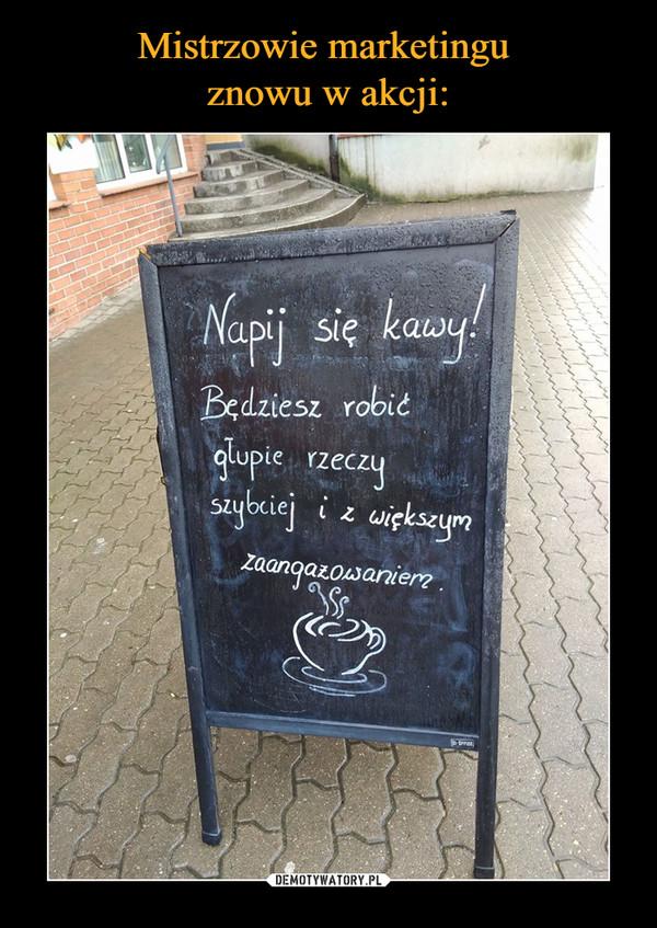–  Napij się kawy! Będziesz robić głupie rzeczy szybciej i z większym zaangażowaniem