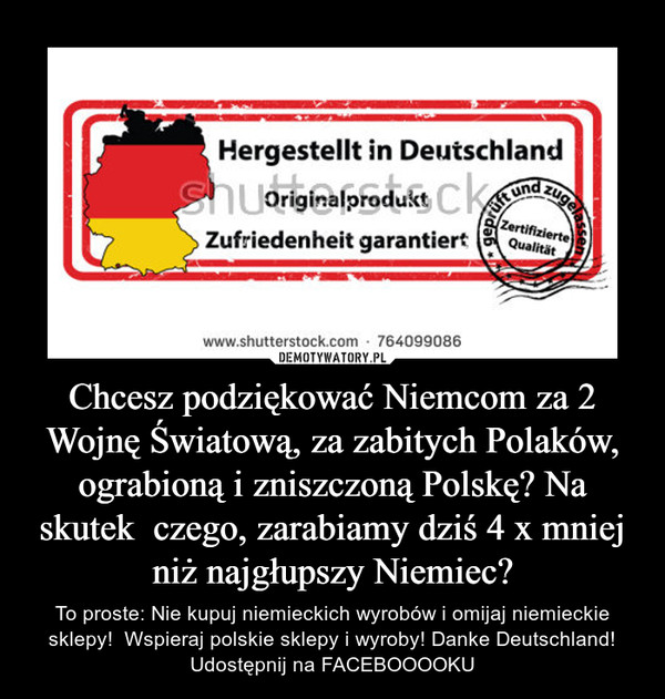 Chcesz podziękować Niemcom za 2 Wojnę Światową, za zabitych Polaków, ograbioną i zniszczoną Polskę? Na skutek  czego, zarabiamy dziś 4 x mniej niż najgłupszy Niemiec? – To proste: Nie kupuj niemieckich wyrobów i omijaj niemieckie sklepy!  Wspieraj polskie sklepy i wyroby! Danke Deutschland! Udostępnij na FACEBOOOOKU