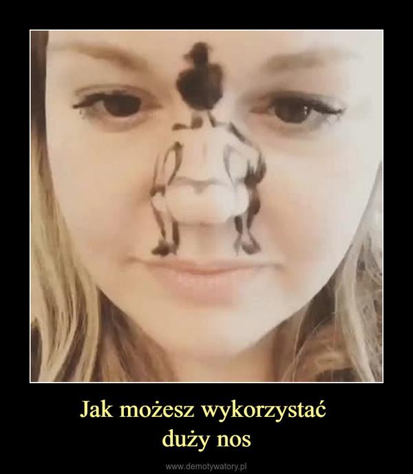 Jak możesz wykorzystać duży nos –