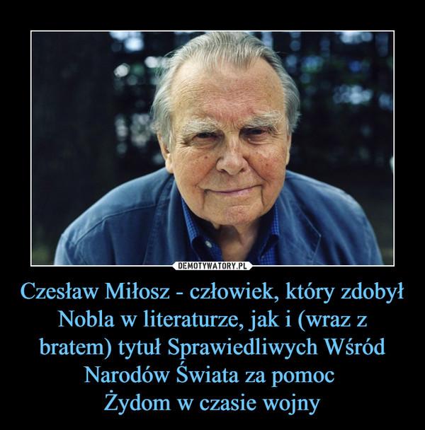 Czesław Miłosz - człowiek, który zdobył Nobla w literaturze, jak i (wraz z bratem) tytuł Sprawiedliwych Wśród Narodów Świata za pomoc Żydom w czasie wojny –