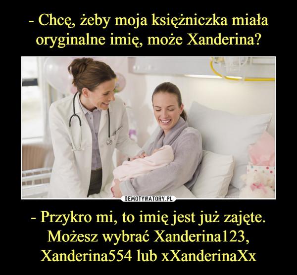 - Przykro mi, to imię jest już zajęte. Możesz wybrać Xanderina123, Xanderina554 lub xXanderinaXx –