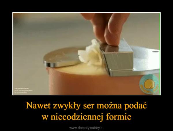 Nawet zwykły ser można podaćw niecodziennej formie –