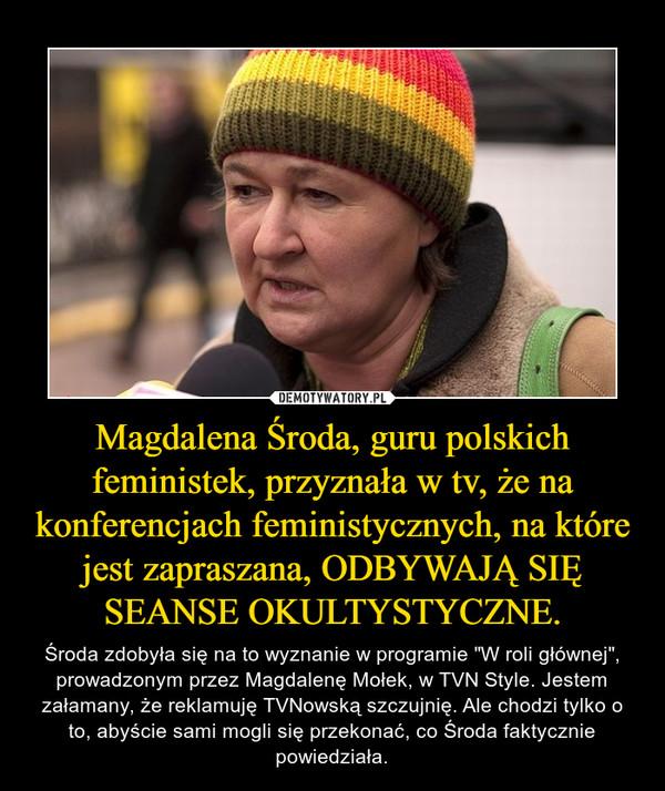 """Magdalena Środa, guru polskich feministek, przyznała w tv, że na konferencjach feministycznych, na które jest zapraszana, ODBYWAJĄ SIĘ SEANSE OKULTYSTYCZNE. – Środa zdobyła się na to wyznanie w programie """"W roli głównej"""", prowadzonym przez Magdalenę Mołek, w TVN Style. Jestem załamany, że reklamuję TVNowską szczujnię. Ale chodzi tylko o to, abyście sami mogli się przekonać, co Środa faktycznie powiedziała."""