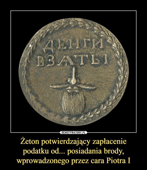 Żeton potwierdzający zapłacenie podatku od... posiadania brody, wprowadzonego przez cara Piotra I –