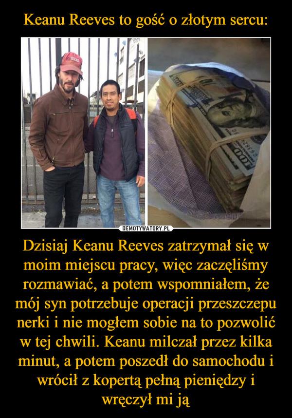 Dzisiaj Keanu Reeves zatrzymał się w moim miejscu pracy, więc zaczęliśmy rozmawiać, a potem wspomniałem, że mój syn potrzebuje operacji przeszczepu nerki i nie mogłem sobie na to pozwolić w tej chwili. Keanu milczał przez kilka minut, a potem poszedł do samochodu i wrócił z kopertą pełną pieniędzy i wręczył mi ją –