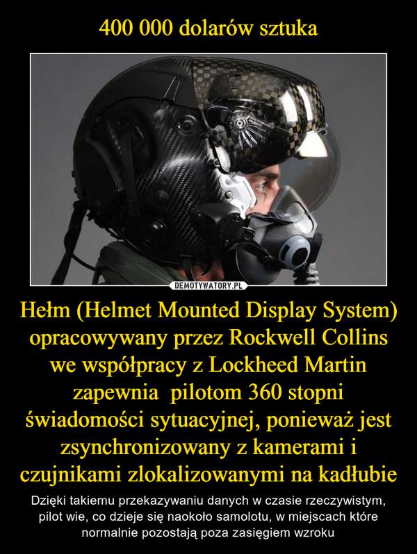 Hełm (Helmet Mounted Display System) opracowywany przez Rockwell Collins we współpracy z Lockheed Martin zapewnia  pilotom 360 stopni świadomości sytuacyjnej, ponieważ jest zsynchronizowany z kamerami i czujnikami zlokalizowanymi na kadłubie – Dzięki takiemu przekazywaniu danych w czasie rzeczywistym, pilot wie, co dzieje się naokoło samolotu, w miejscach które normalnie pozostają poza zasięgiem wzroku