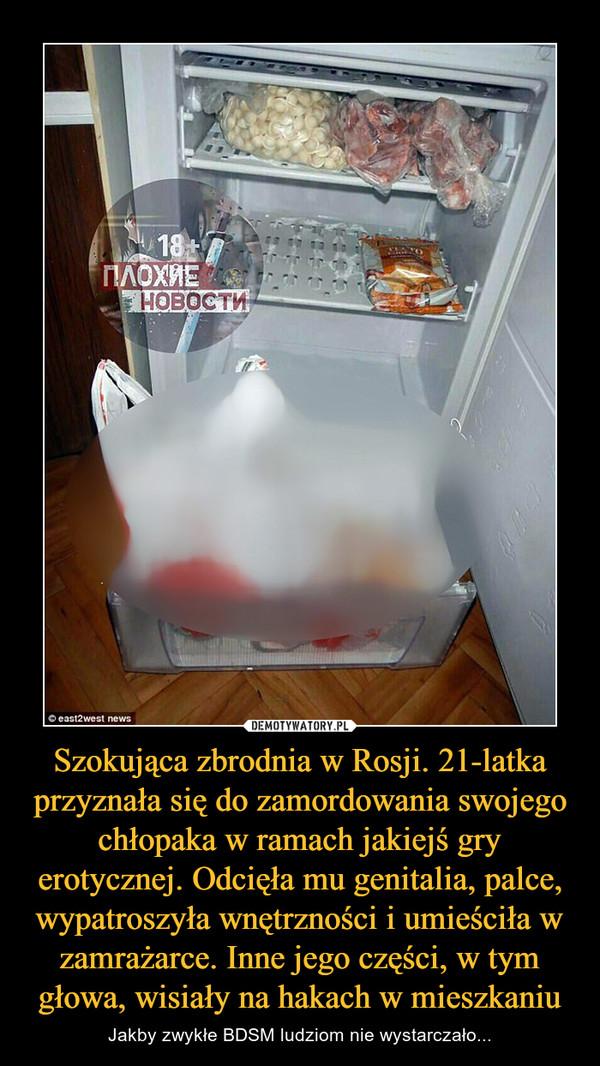 Szokująca zbrodnia w Rosji. 21-latka przyznała się do zamordowania swojego chłopaka w ramach jakiejś gry erotycznej. Odcięła mu genitalia, palce, wypatroszyła wnętrzności i umieściła w zamrażarce. Inne jego części, w tym głowa, wisiały na hakach w mieszkaniu – Jakby zwykłe BDSM ludziom nie wystarczało...