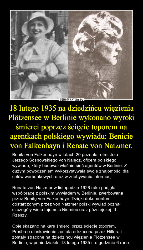 18 lutego 1935 na dziedzińcu więzienia Plötzensee w Berlinie wykonano wyroki śmierci poprzez ścięcie toporem na agentkach polskiego wywiadu: Benicie von Falkenhayn i Renate von Natzmer. – Benita von Falkenhayn w latach 20 poznała rotmistrza Jerzego Sosnowskiego von Nałęcz, oficera polskiego wywiadu, który budował właśnie sieć agentów w Berlinie. Z dużym powodzeniem wykorzystywała swoje znajomości dla celów werbunkowych oraz w zdobywaniu informacji.Renate von Natzmer w listopadzie 1928 roku podjęła współpracę z polskim wywiadem w Berlinie, zwerbowana przez Benitę von Falkenhayn. Dzięki dokumentom dostarczonym przez von Natzmer polski wywiad poznał szczegóły wielu tajemnic Niemiec oraz późniejszej III Rzeszy.Obie skazano na karę śmierci przez ścięcie toporem. Prośba o ułaskawienie została odrzucona przez Hitlera i zostały stracone na dziedzińcu więzienia Plötzensee w Berlinie, w poniedziałek, 18 lutego 1935 r. o godzinie 6 rano.