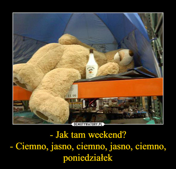 - Jak tam weekend?- Ciemno, jasno, ciemno, jasno, ciemno, poniedziałek –