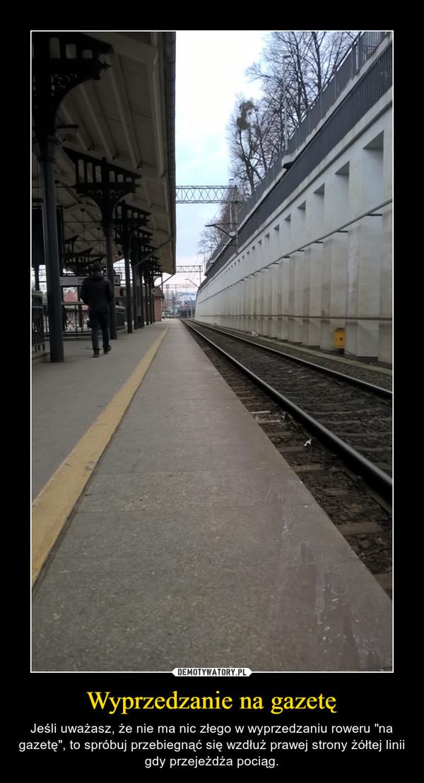 """Wyprzedzanie na gazetę – Jeśli uważasz, że nie ma nic złego w wyprzedzaniu roweru """"na gazetę"""", to spróbuj przebiegnąć się wzdłuż prawej strony żółtej linii gdy przejeżdża pociąg."""