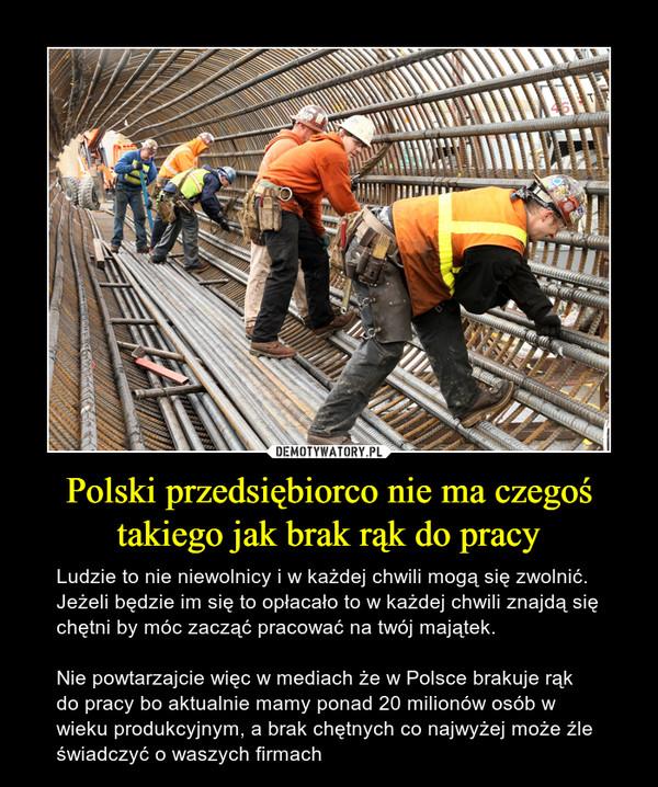 Polski przedsiębiorco nie ma czegoś takiego jak brak rąk do pracy – Ludzie to nie niewolnicy i w każdej chwili mogą się zwolnić. Jeżeli będzie im się to opłacało to w każdej chwili znajdą się chętni by móc zacząć pracować na twój majątek. Nie powtarzajcie więc w mediach że w Polsce brakuje rąk do pracy bo aktualnie mamy ponad 20 milionów osób w wieku produkcyjnym, a brak chętnych co najwyżej może źle świadczyć o waszych firmach