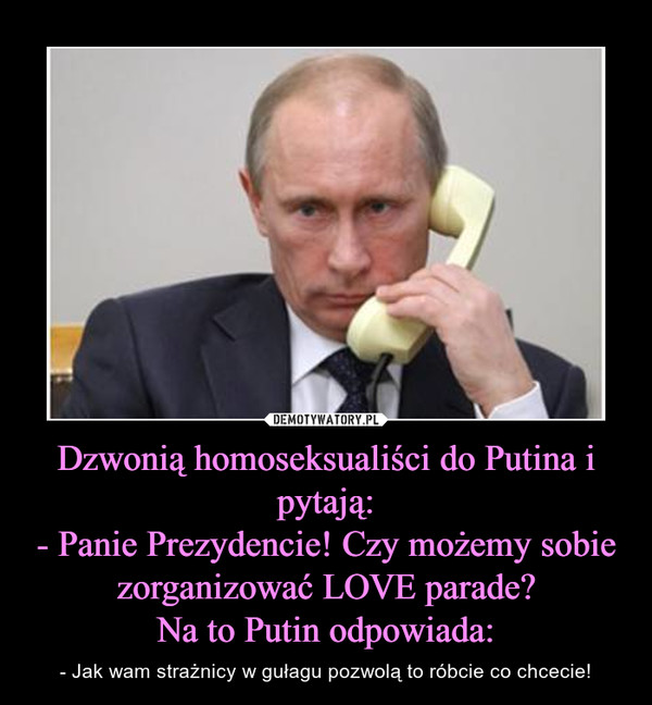 Dzwonią homoseksualiści do Putina i pytają:- Panie Prezydencie! Czy możemy sobie zorganizować LOVE parade?Na to Putin odpowiada: – - Jak wam strażnicy w gułagu pozwolą to róbcie co chcecie!
