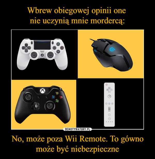 No, może poza Wii Remote. To gówno może być niebezpieczne –