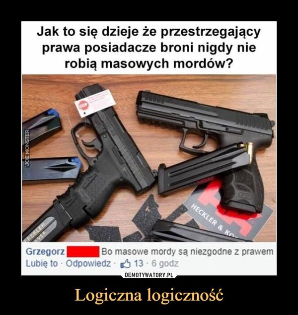 Logiczna logiczność –  Jak to się dzieje że przestrzegający prawa posiadacze broni nigdy nie robią masowych mordów? Grzegorz Mei Bo masowe mordy są niezgodne z pr, Lubię to • Odpowiedz - ió 13 • 6 godz