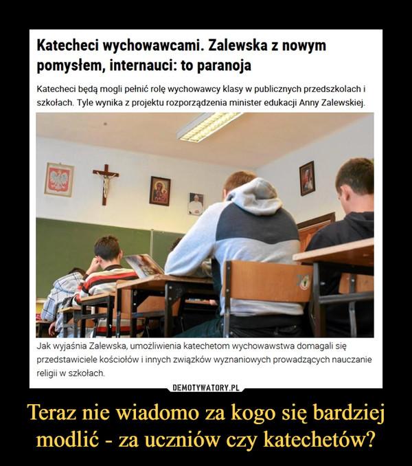 Teraz nie wiadomo za kogo się bardziej modlić - za uczniów czy katechetów? –  Katecheci wychowawcami. Zalewska z nowym pomysłem, internauci: to paranojaKatecheci będą mogli pełnić rolę wychowawcy klasy w publicznych przedszkolach i szkołach. Tyle wynika z projektu rozporządzenia minister edukacji Anny Zalewskiej. Na reakcje nie trzeba było długo czekać. Jak wyjaśnia Zalewska, umożliwienia katechetom wychowawstwa domagali się przedstawiciele kościołów i innych związków wyznaniowych prowadzących nauczanie religii w szkołach.