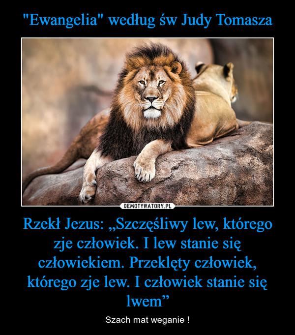 """Rzekł Jezus: """"Szczęśliwy lew, którego zje człowiek. I lew stanie się człowiekiem. Przeklęty człowiek, którego zje lew. I człowiek stanie się lwem"""" – Szach mat weganie !"""