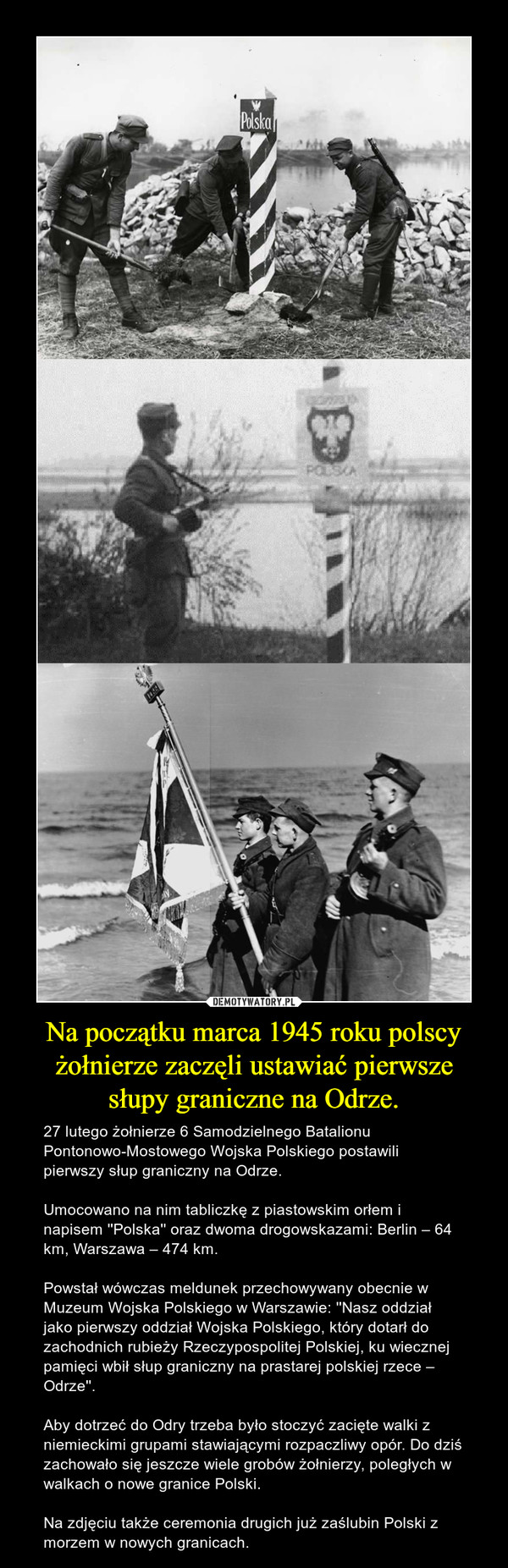 Na początku marca 1945 roku polscy żołnierze zaczęli ustawiać pierwsze słupy graniczne na Odrze. – 27 lutego żołnierze 6 Samodzielnego Batalionu Pontonowo-Mostowego Wojska Polskiego postawili pierwszy słup graniczny na Odrze.Umocowano na nim tabliczkę z piastowskim orłem i napisem ''Polska'' oraz dwoma drogowskazami: Berlin – 64 km, Warszawa – 474 km. Powstał wówczas meldunek przechowywany obecnie w Muzeum Wojska Polskiego w Warszawie: ''Nasz oddział jako pierwszy oddział Wojska Polskiego, który dotarł do zachodnich rubieży Rzeczypospolitej Polskiej, ku wiecznej pamięci wbił słup graniczny na prastarej polskiej rzece – Odrze''. Aby dotrzeć do Odry trzeba było stoczyć zacięte walki z niemieckimi grupami stawiającymi rozpaczliwy opór. Do dziś zachowało się jeszcze wiele grobów żołnierzy, poległych w walkach o nowe granice Polski.Na zdjęciu także ceremonia drugich już zaślubin Polski z morzem w nowych granicach.