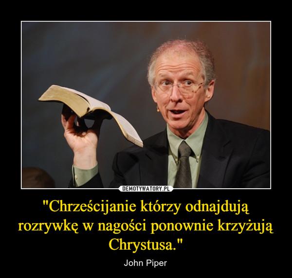 """""""Chrześcijanie którzy odnajdują rozrywkę w nagości ponownie krzyżują Chrystusa."""" – John Piper"""