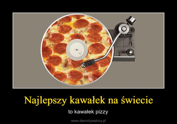 Najlepszy kawałek na świecie – to kawałek pizzy