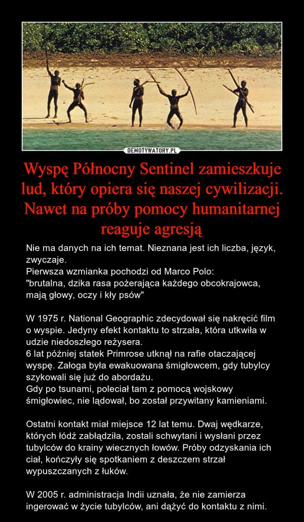 """Wyspę Północny Sentinel zamieszkuje lud, który opiera się naszej cywilizacji. Nawet na próby pomocy humanitarnej reaguje agresją – Nie ma danych na ich temat. Nieznana jest ich liczba, język, zwyczaje.Pierwsza wzmianka pochodzi od Marco Polo:""""brutalna, dzika rasa pożerająca każdego obcokrajowca, mają głowy, oczy i kły psów""""W 1975 r. National Geographic zdecydował się nakręcić film o wyspie. Jedyny efekt kontaktu to strzała, która utkwiła w udzie niedoszłego reżysera.6 lat później statek Primrose utknął na rafie otaczającej wyspę. Załoga była ewakuowana śmigłowcem, gdy tubylcy szykowali się już do abordażu.Gdy po tsunami, poleciał tam z pomocą wojskowy śmigłowiec, nie lądował, bo został przywitany kamieniami.Ostatni kontakt miał miejsce 12 lat temu. Dwaj wędkarze, których łódź zabłądziła, zostali schwytani i wysłani przez tubylców do krainy wiecznych łowów. Próby odzyskania ich ciał, kończyły się spotkaniem z deszczem strzał wypuszczanych z łuków.W 2005 r. administracja Indii uznała, że nie zamierza ingerować w życie tubylców, ani dążyć do kontaktu z nimi."""