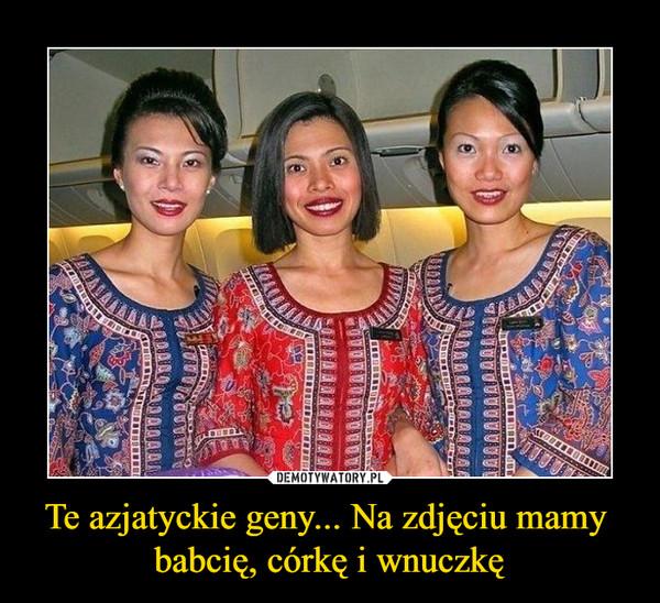 Te azjatyckie geny... Na zdjęciu mamy babcię, córkę i wnuczkę –
