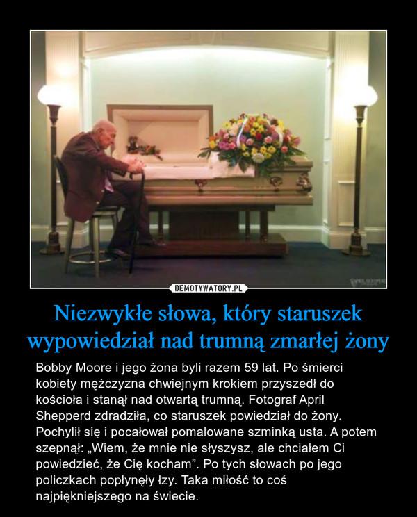 """Niezwykłe słowa, który staruszek wypowiedział nad trumną zmarłej żony – Bobby Moore i jego żona byli razem 59 lat. Po śmierci kobiety mężczyzna chwiejnym krokiem przyszedł do kościoła i stanął nad otwartą trumną. Fotograf April Shepperd zdradziła, co staruszek powiedział do żony. Pochylił się i pocałował pomalowane szminką usta. A potem szepnął: """"Wiem, że mnie nie słyszysz, ale chciałem Ci powiedzieć, że Cię kocham"""". Po tych słowach po jego policzkach popłynęły łzy. Taka miłość to coś najpiękniejszego na świecie."""