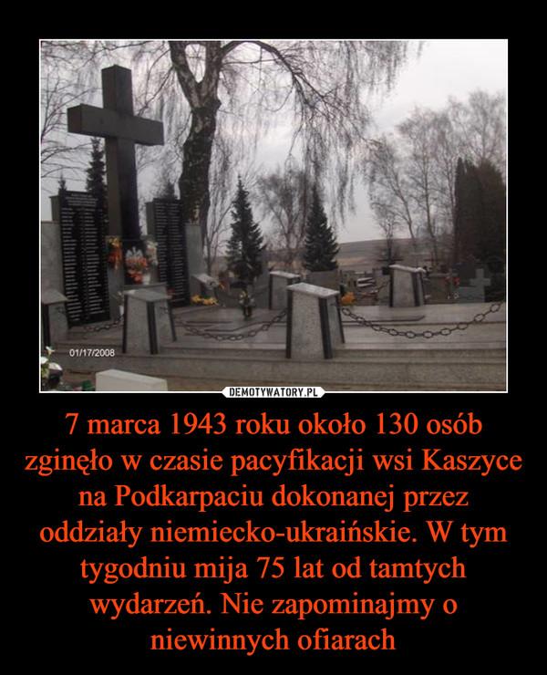 7 marca 1943 roku około 130 osób zginęło w czasie pacyfikacji wsi Kaszyce na Podkarpaciu dokonanej przez oddziały niemiecko-ukraińskie. W tym tygodniu mija 75 lat od tamtych wydarzeń. Nie zapominajmy o niewinnych ofiarach –