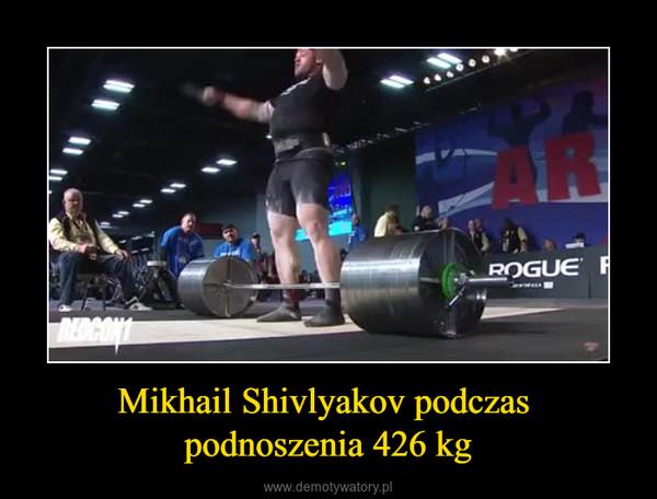 Mikhail Shivlyakov podczas podnoszenia 426 kg –