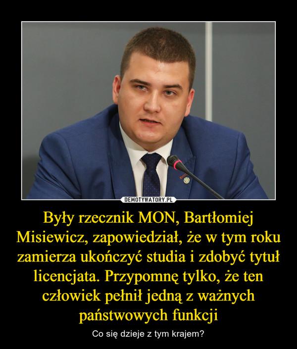 Były rzecznik MON, Bartłomiej Misiewicz, zapowiedział, że w tym roku zamierza ukończyć studia i zdobyć tytuł licencjata. Przypomnę tylko, że ten człowiek pełnił jedną z ważnych państwowych funkcji – Co się dzieje z tym krajem?