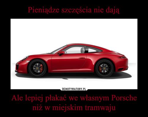 Pieniądze szczęścia nie dają Ale lepiej płakać we własnym Porsche niż w miejskim tramwaju