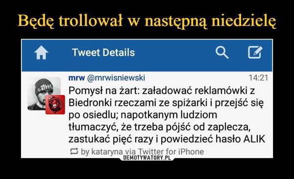 –  Tweet Details mrw @mrwisniewski 14:21 Pomysł na żart: załadować reklamówki z Biedronki rzeczami ze spiżarki i przejsć się po osiedlu; napotkanym ludziom tłumaczyć, że trzeba pójść od zaplecza, zastukać pięć razy i powiedzieć hasło ALIK