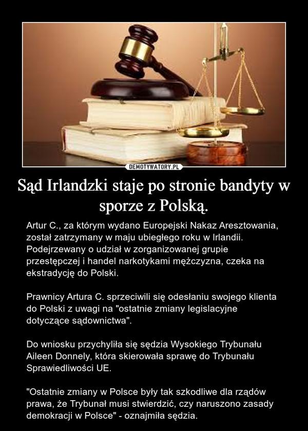 """Sąd Irlandzki staje po stronie bandyty w sporze z Polską. – Artur C., za którym wydano Europejski Nakaz Aresztowania, został zatrzymany w maju ubiegłego roku w Irlandii. Podejrzewany o udział w zorganizowanej grupie przestępczej i handel narkotykami mężczyzna, czeka na ekstradycję do Polski.Prawnicy Artura C. sprzeciwili się odesłaniu swojego klienta do Polski z uwagi na """"ostatnie zmiany legislacyjne dotyczące sądownictwa"""".Do wniosku przychyliła się sędzia Wysokiego Trybunału Aileen Donnely, która skierowała sprawę do Trybunału Sprawiedliwości UE.""""Ostatnie zmiany w Polsce były tak szkodliwe dla rządów prawa, że Trybunał musi stwierdzić, czy naruszono zasady demokracji w Polsce"""" - oznajmiła sędzia."""