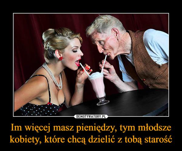 Im więcej masz pieniędzy, tym młodsze kobiety, które chcą dzielić z tobą starość –