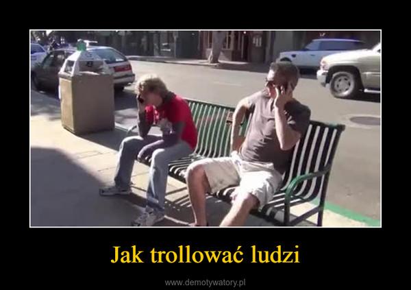 Jak trollować ludzi –