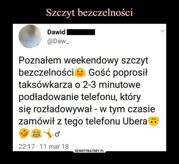 –  Poznałem weekendowy szczytbezczelności*: Gość poprosittaksówkarza o 2-3 minutowepodładowanie telefonu, którysię rozładowywał - w tym czasiezamówit z tego telefon u Ubera