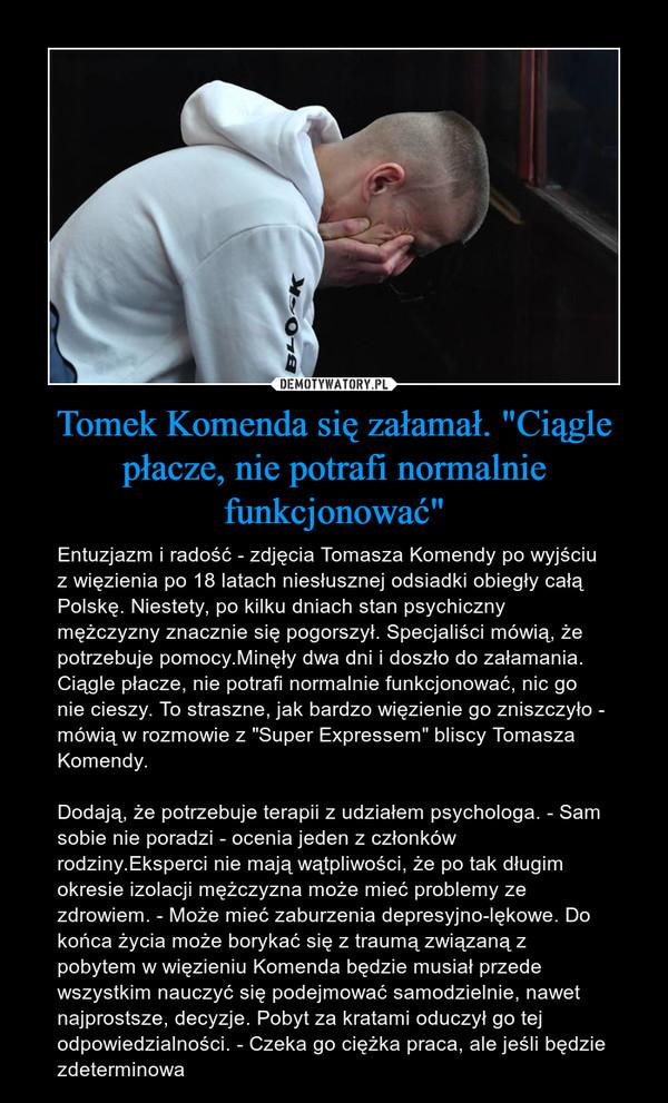 """Tomek Komenda się załamał. """"Ciągle płacze, nie potrafi normalnie funkcjonować"""" – Entuzjazm i radość - zdjęcia Tomasza Komendy po wyjściu z więzienia po 18 latach niesłusznej odsiadki obiegły całą Polskę. Niestety, po kilku dniach stan psychiczny mężczyzny znacznie się pogorszył. Specjaliści mówią, że potrzebuje pomocy.Minęły dwa dni i doszło do załamania. Ciągle płacze, nie potrafi normalnie funkcjonować, nic go nie cieszy. To straszne, jak bardzo więzienie go zniszczyło - mówią w rozmowie z """"Super Expressem"""" bliscy Tomasza Komendy.Dodają, że potrzebuje terapii z udziałem psychologa. - Sam sobie nie poradzi - ocenia jeden z członków rodziny.Eksperci nie mają wątpliwości, że po tak długim okresie izolacji mężczyzna może mieć problemy ze zdrowiem. - Może mieć zaburzenia depresyjno-lękowe. Do końca życia może borykać się z traumą związaną z pobytem w więzieniu Komenda będzie musiał przede wszystkim nauczyć się podejmować samodzielnie, nawet najprostsze, decyzje. Pobyt za kratami oduczył go tej odpowiedzialności. - Czeka go ciężka praca, ale jeśli będzie zdeterminowa"""