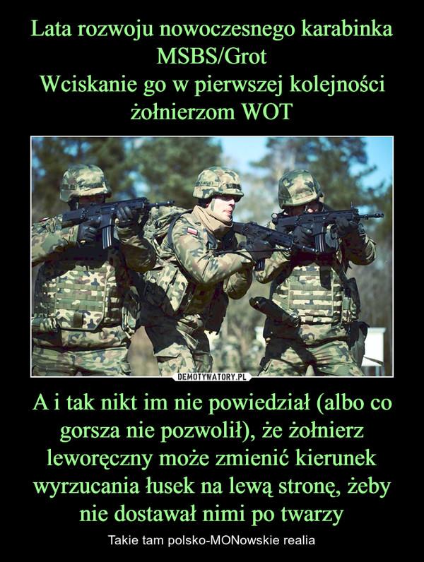 A i tak nikt im nie powiedział (albo co gorsza nie pozwolił), że żołnierz leworęczny może zmienić kierunek wyrzucania łusek na lewą stronę, żeby nie dostawał nimi po twarzy – Takie tam polsko-MONowskie realia