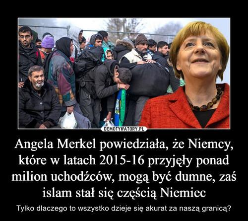 Angela Merkel powiedziała, że Niemcy, które w latach 2015-16 przyjęły ponad milion uchodźców, mogą być dumne, zaś islam stał się częścią Niemiec