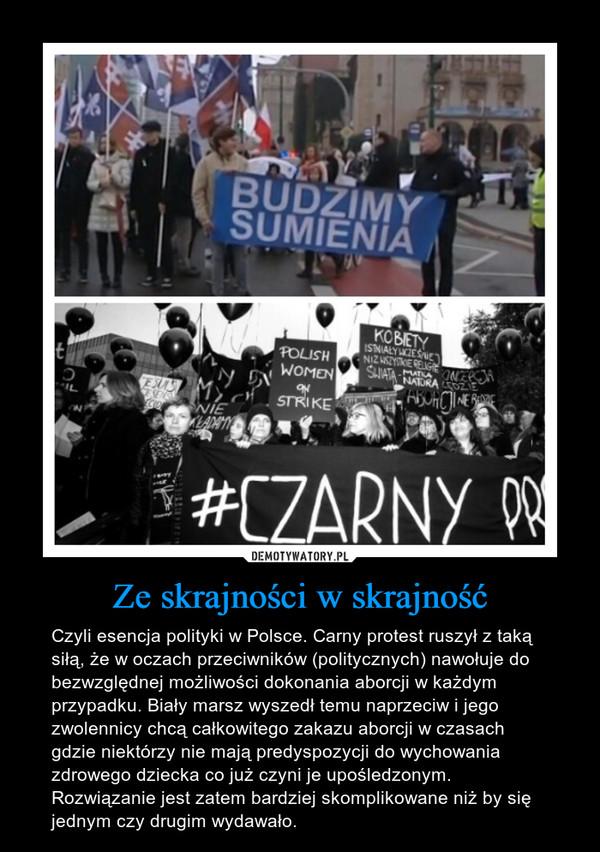 Ze skrajności w skrajność – Czyli esencja polityki w Polsce. Carny protest ruszył z taką siłą, że w oczach przeciwników (politycznych) nawołuje do bezwzględnej możliwości dokonania aborcji w każdym przypadku. Biały marsz wyszedł temu naprzeciw i jego zwolennicy chcą całkowitego zakazu aborcji w czasach gdzie niektórzy nie mają predyspozycji do wychowania zdrowego dziecka co już czyni je upośledzonym. Rozwiązanie jest zatem bardziej skomplikowane niż by się jednym czy drugim wydawało.