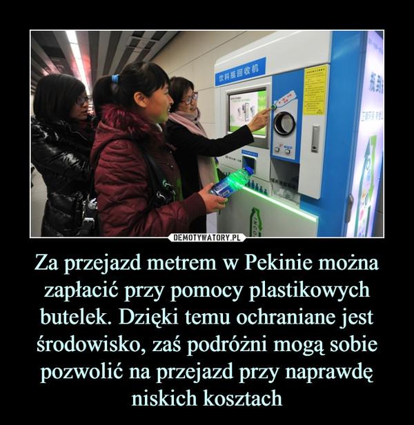 Za przejazd metrem w Pekinie można zapłacić przy pomocy plastikowych butelek. Dzięki temu ochraniane jest środowisko, zaś podróżni mogą sobie pozwolić na przejazd przy naprawdę niskich kosztach –