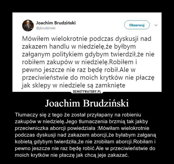 Joachim Brudziński – Tłumaczy się z tego że został przyłapany na robieniu zakupów w niedzielę.Jego tłumaczenia brzmią tak jakby przeciwniczka aborcji powiedziała :Mówiłam wielokrotnie podczas dyskusji nad zakazem aborcji,że byłabym załganą kobietą gdybym twierdziła,że nie zrobiłam aborcji.Robiłam i pewno jeszcze nie raz będę robić.Ale w przeciwieństwie do moich krytków nie płaczę jak chcą jeje zakazać.